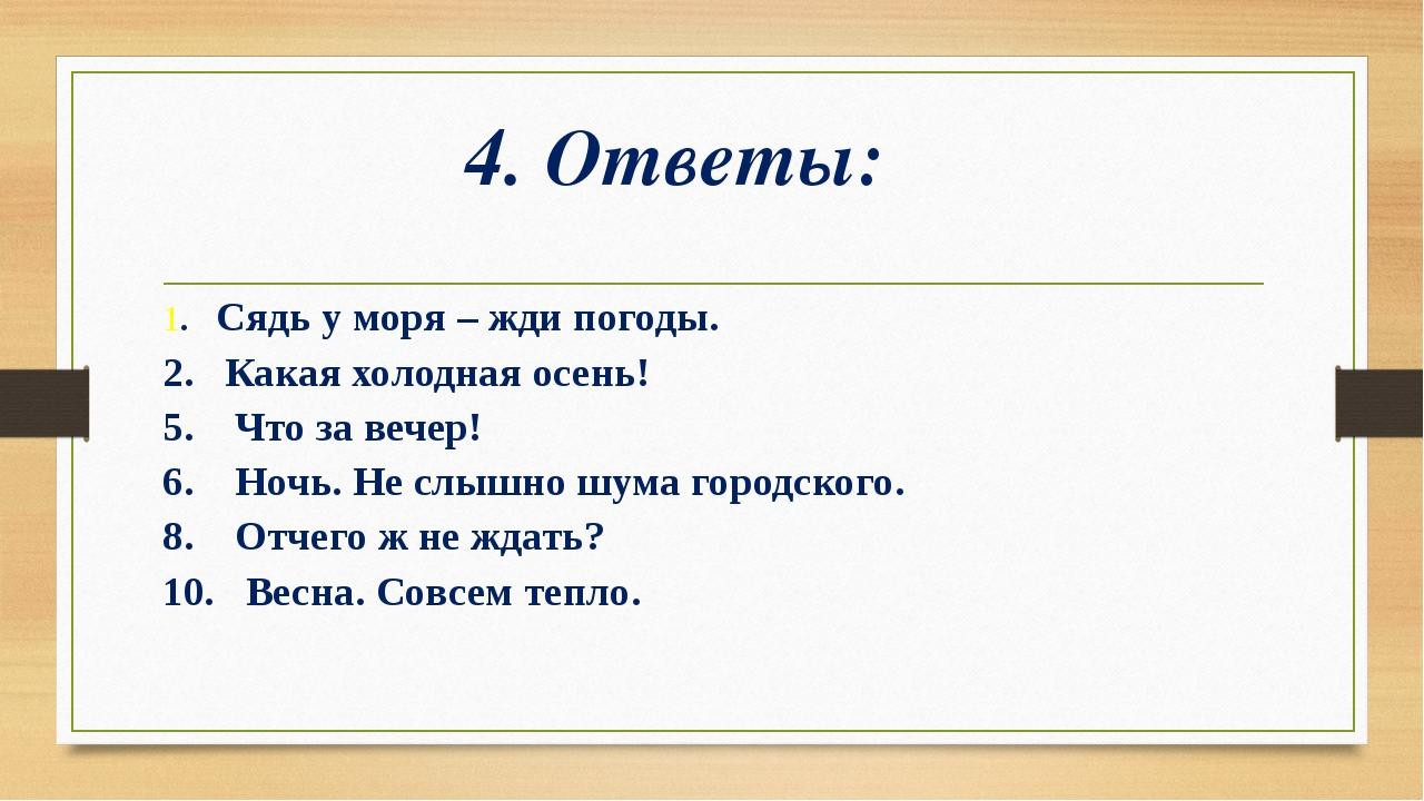 4. Ответы: 1. Сядь у моря – жди погоды. 2. Какая холодная осень! 5. Что за ве...