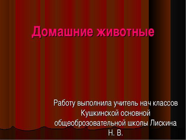 Домашние животные Работу выполнила учитель нач классов Кушкинской основной об...