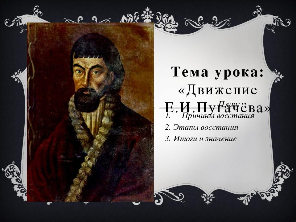 Тема урока: «Движение Е.И.Пугачёва» План: Причины восстания 2. Этапы восстани...