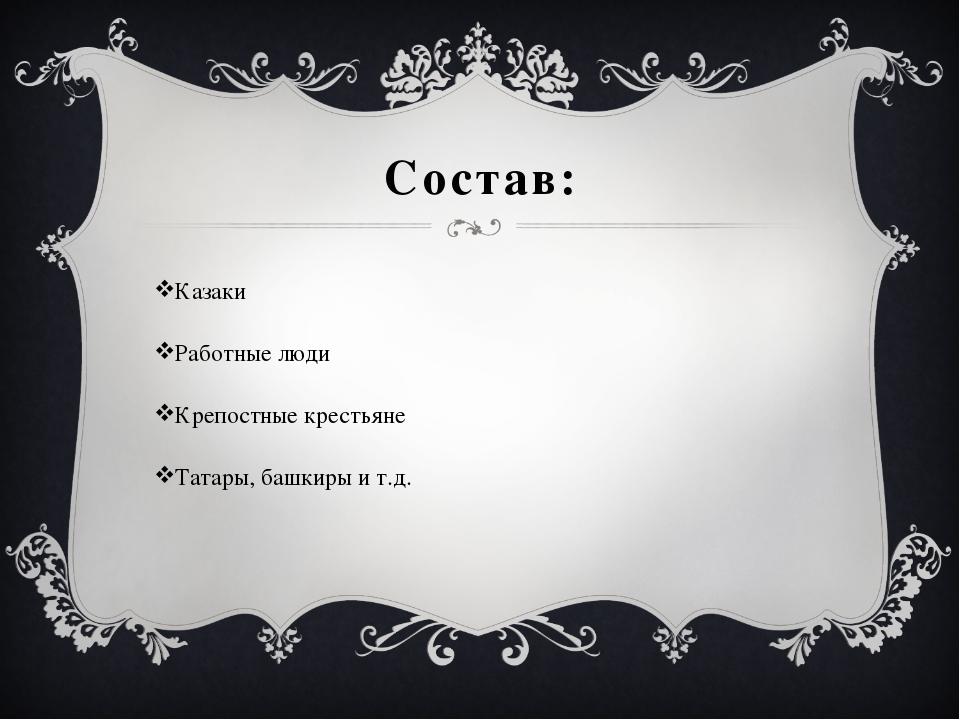Состав: Казаки Работные люди Крепостные крестьяне Татары, башкиры и т.д.