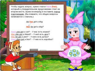 Чтобы задать вопрос, нужно глагол have (has), который в утвердительном предло