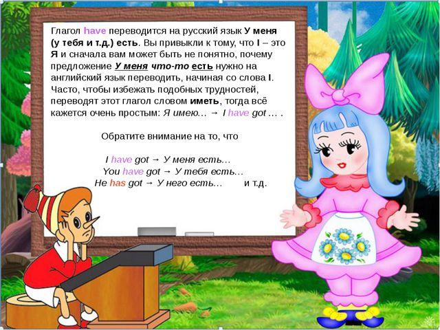 Глагол have переводится на русский язык У меня (у тебя и т.д.) есть. Вы привы...