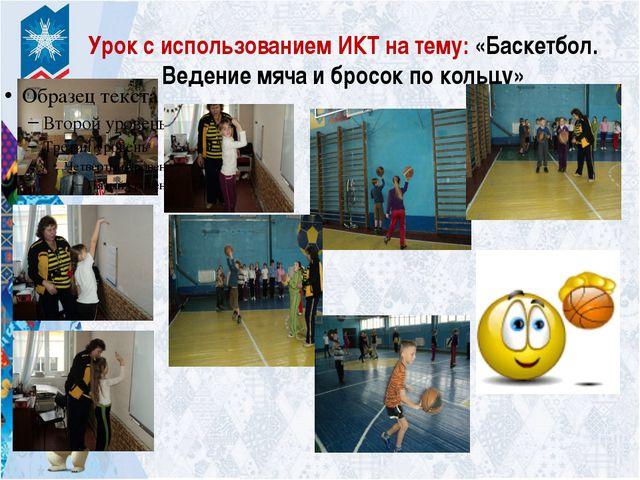 Урок с использованием ИКТ на тему: «Баскетбол. Ведение мяча и бросок по кольцу»