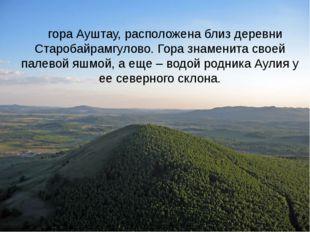 гора Ауштау, расположена близ деревни Старобайрамгулово. Гора знаменита свое