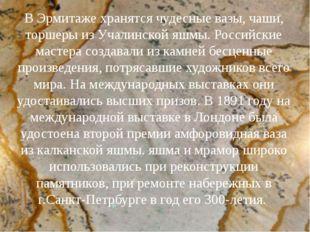 В Эрмитаже хранятся чудесные вазы, чаши, торшеры из Учалинской яшмы. Российск