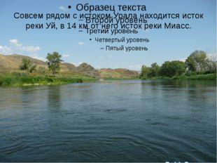 Совсем рядом с истоком Урала находится исток реки Уй, в 14 км от него исток р