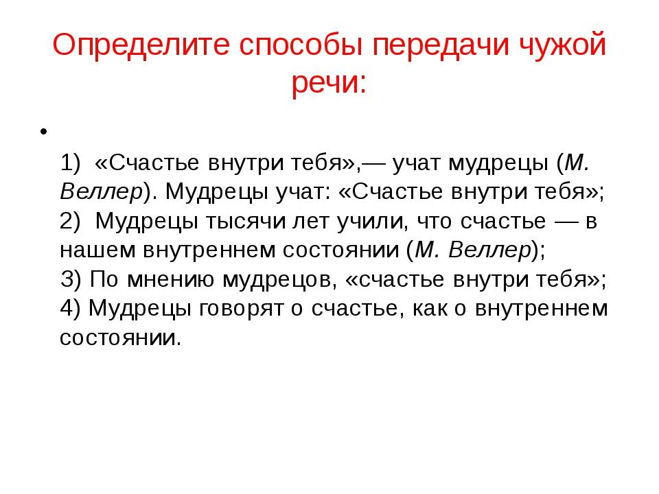 Определите способы передачи чужой речи: 1) «Счастье внутри тебя»,— учат мудр...