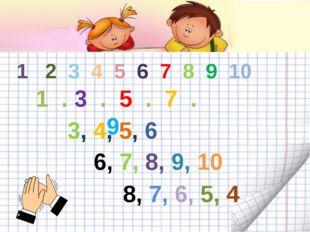 1 2 3 4 5 6 7 8 9 10 1 . 3 . 5 . 7 . 9 . 3, 4, 5, 6 6, 7, 8, 9, 10 8, 7, 6, 5