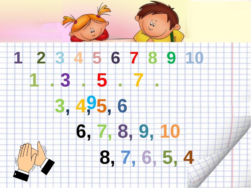 1 2 3 4 5 6 7 8 9 10 1 . 3 . 5 . 7 . 9 . 3, 4, 5, 6 6, 7, 8, 9, 10 8, 7, 6, 5...