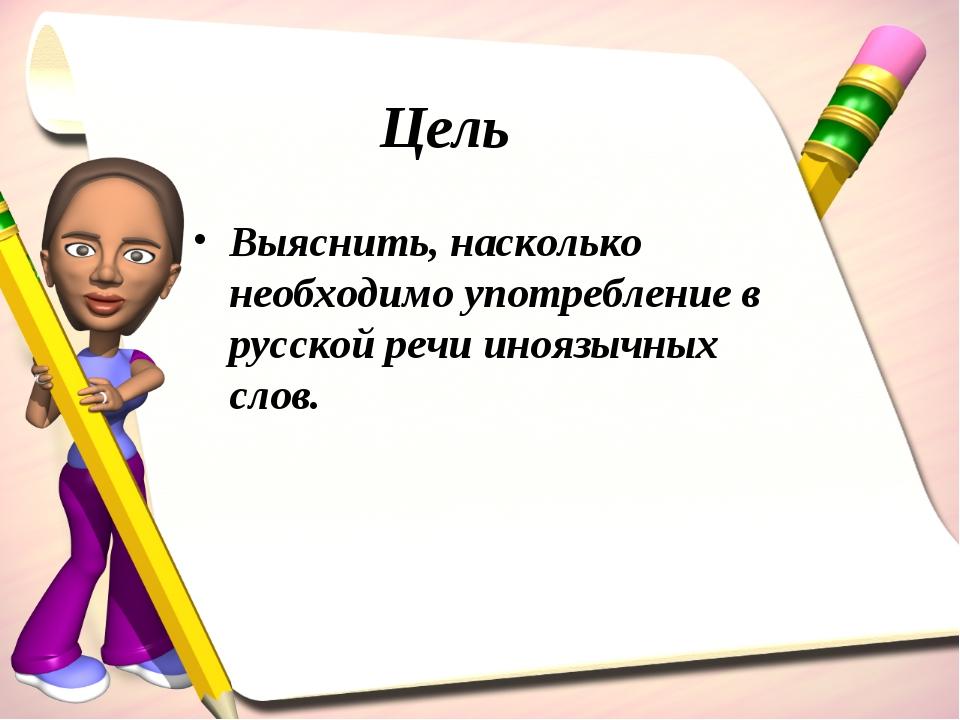 Цель Выяснить, насколько необходимо употребление в русской речи иноязычных сл...