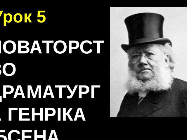 Урок 5 НОВАТОРСТВО ДРАМАТУРГА ГЕНРІКА ІБСЕНА