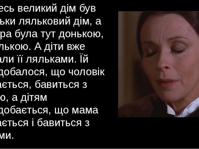 Увесь великий дім був тільки ляльковий дім, а Нора була тут донькою, лялькою....