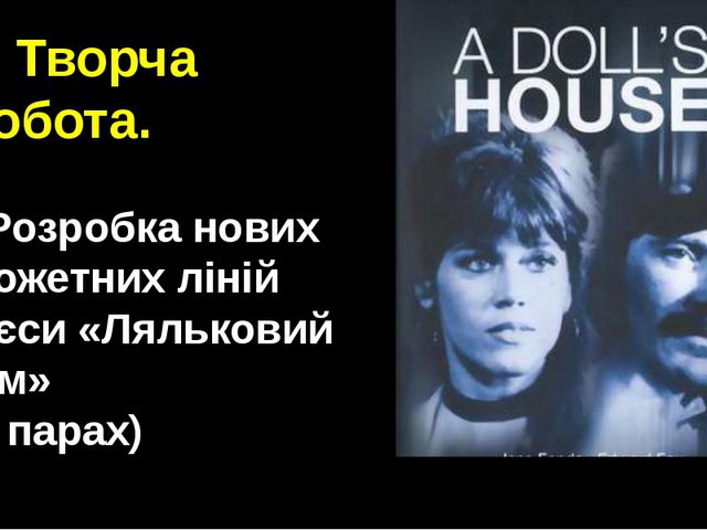 3. Творча робота. • Розробка нових сюжетних ліній п'єси «Ляльковий дім» (у па...