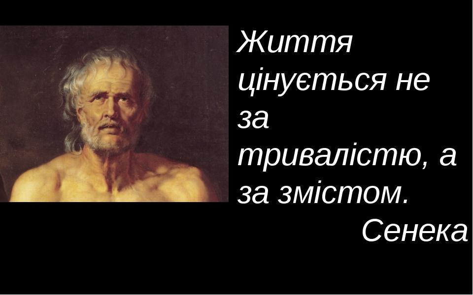 Життя цінується не за тривалістю, а за змістом. Сенека