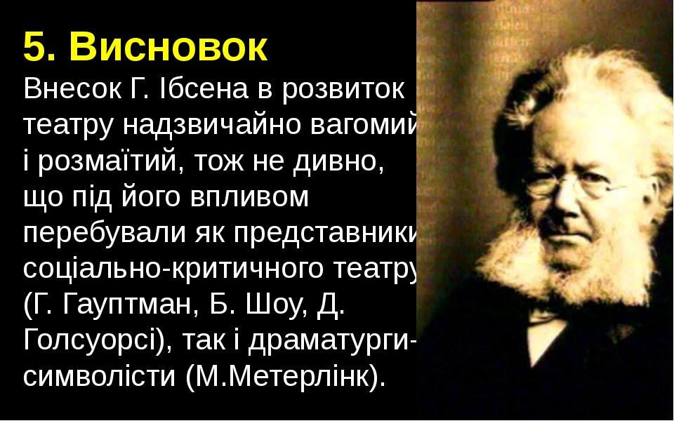5. Висновок Внесок Г. Ібсена в розвиток театру надзвичайно вагомий і розмаїти...