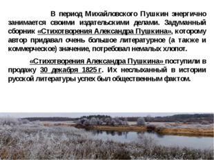 В период Михайловского Пушкин энергично занимается своими издательскими дела