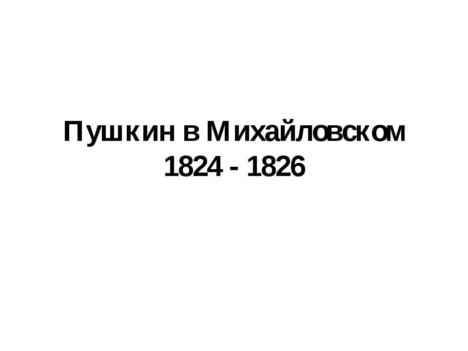 Пушкин в Михайловском 1824 - 1826