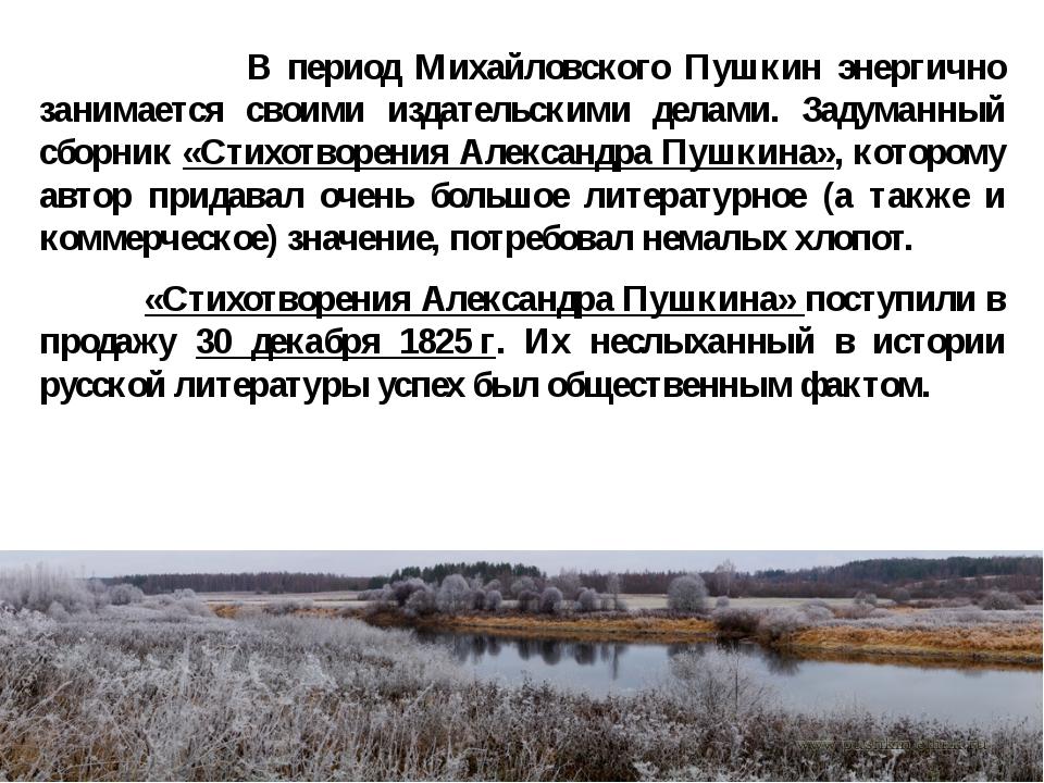В период Михайловского Пушкин энергично занимается своими издательскими дела...