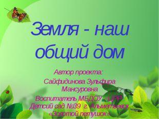 Земля - наш общий дом Автор проекта: Сайфидинова Зульфира Мансуровна Воспитат