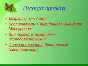 Паспорт проекта Возраст: 6 – 7 лет Воспитатель: Сайфидинова Зульфира Мансуров