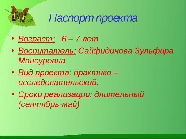Паспорт проекта Возраст: 6 – 7 лет Воспитатель: Сайфидинова Зульфира Мансуров...