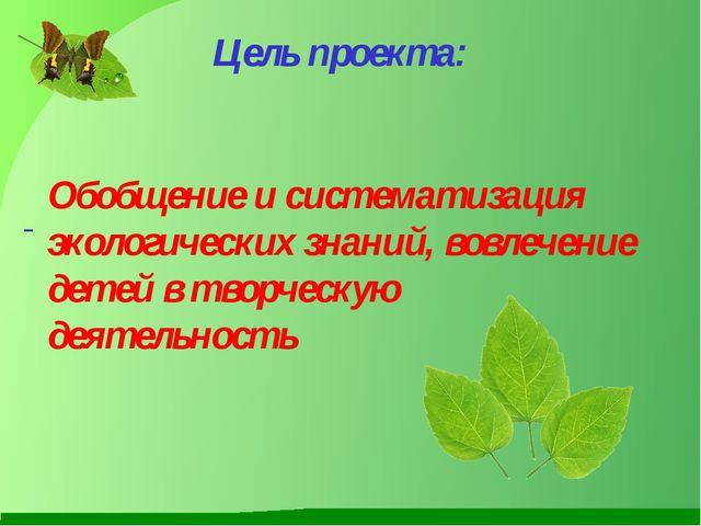 Цель проекта: Обобщение и систематизация экологических знаний, вовлечение де...