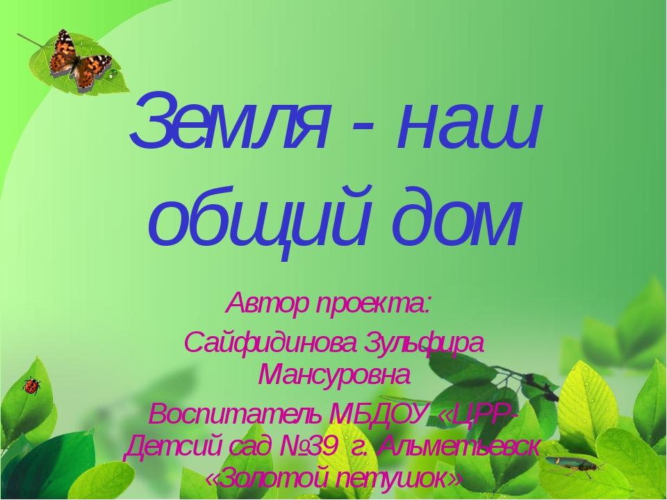 Земля - наш общий дом Автор проекта: Сайфидинова Зульфира Мансуровна Воспитат...