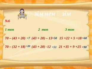 Өзіммен өзім №6 1 топ 2 топ 3 топ 70 – (43 + 20) (43 + 20) – 13 15 +22 + 5 +