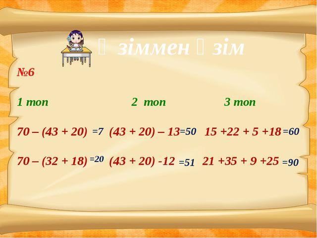 Өзіммен өзім №6 1 топ 2 топ 3 топ 70 – (43 + 20) (43 + 20) – 13 15 +22 + 5 +...