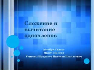 Сложение и вычитание одночленов Алгебра 7 класс МБОУ СШ №12 Учитель: Шудраков