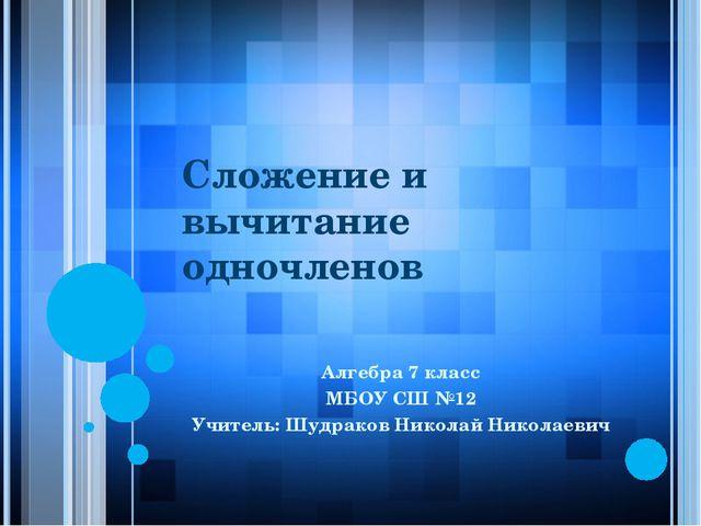 Сложение и вычитание одночленов Алгебра 7 класс МБОУ СШ №12 Учитель: Шудраков...