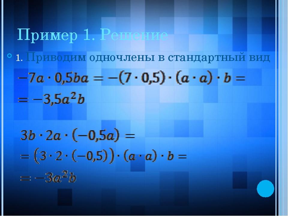 Пример 1. Решение 1. Приводим одночлены в стандартный вид