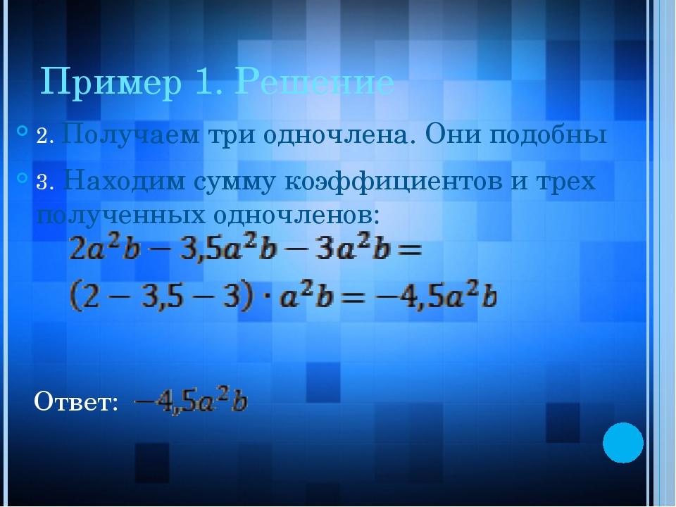 Пример 1. Решение 2. Получаем три одночлена. Они подобны 3. Находим сумму коэ...