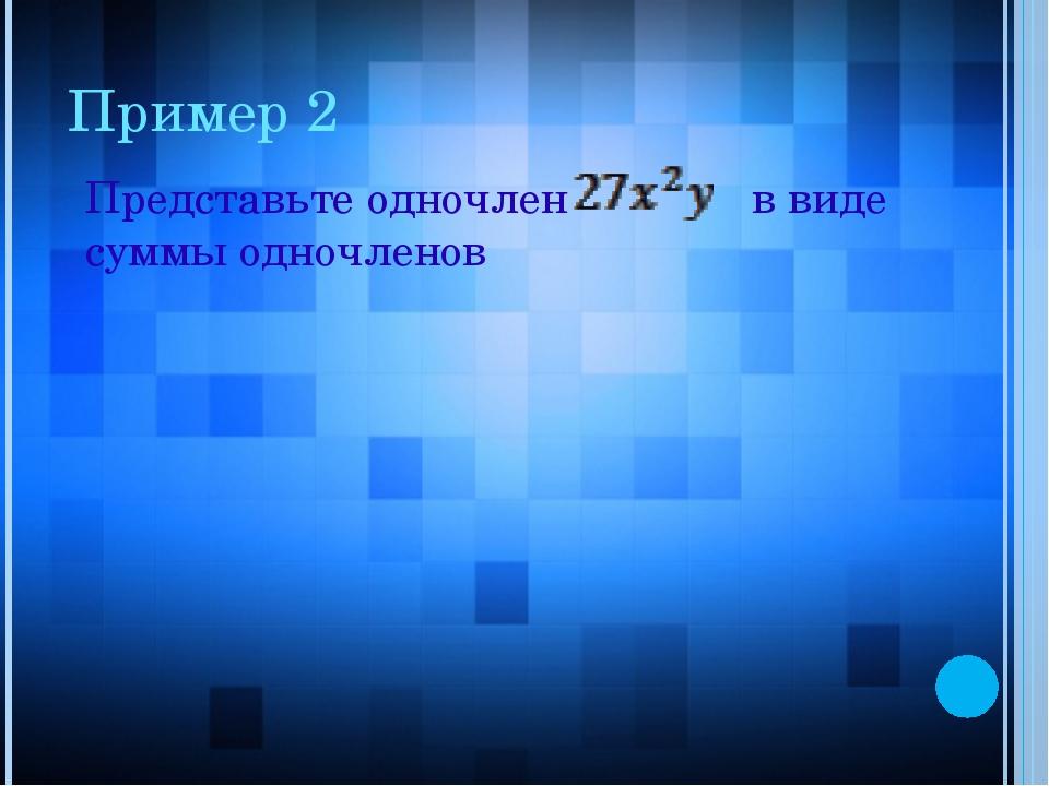 Пример 2 Представьте одночлен в виде суммы одночленов