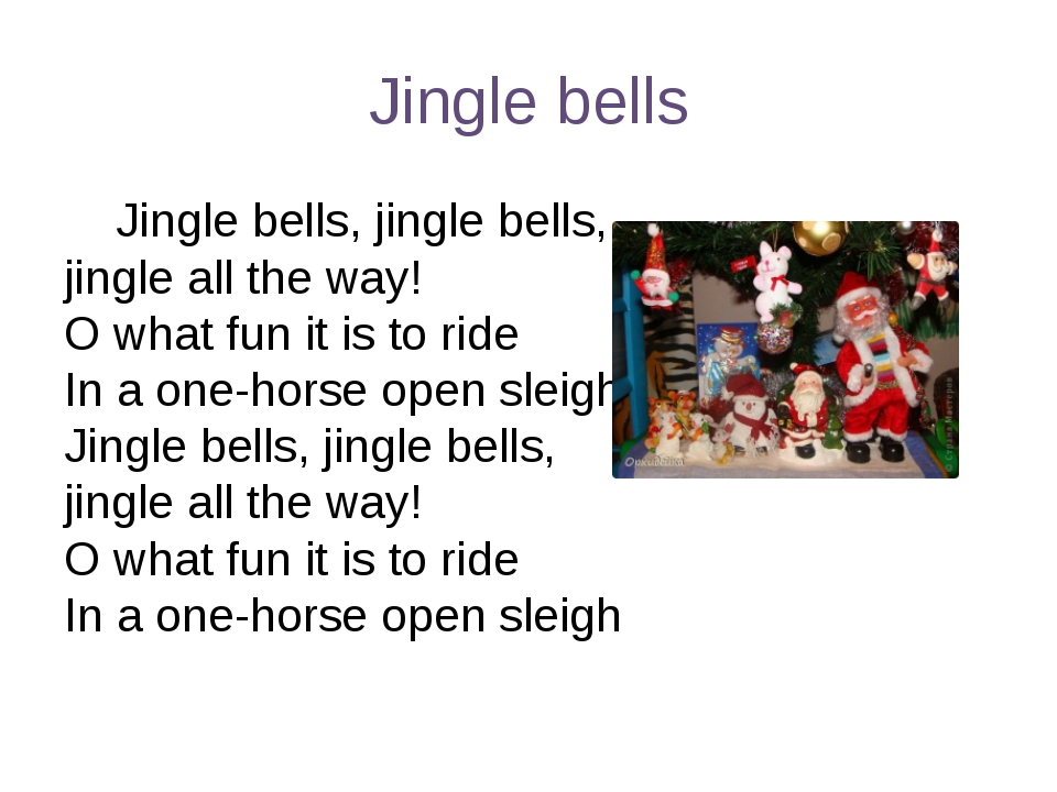 Jingle bells Jingle bells, jingle bells, jingle all the way! O what fun it is...