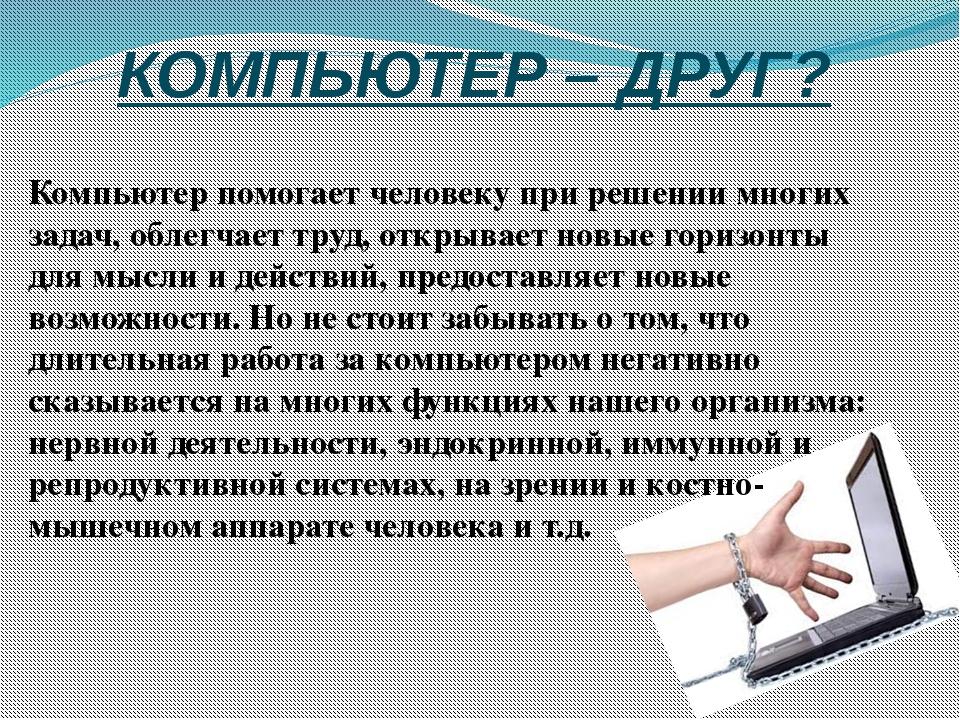КОМПЬЮТЕР – ДРУГ? Компьютер помогает человеку при решении многих задач, облег...