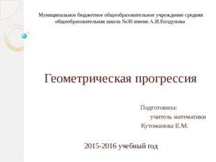 Геометрическая прогрессия Подготовила: учитель математики Кутоманова Е.М. 201