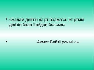 «Балам дейтін жұрт болмаса, жұртым дейтін бала қайдан болсын» Ахмет Байтұрсын