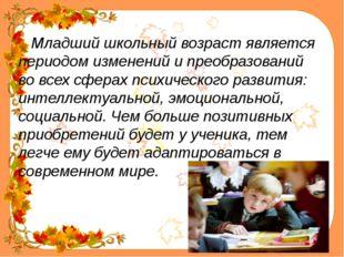 Младший школьный возраст является периодом изменений и преобразований во все