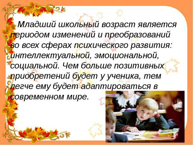 Младший школьный возраст является периодом изменений и преобразований во все...