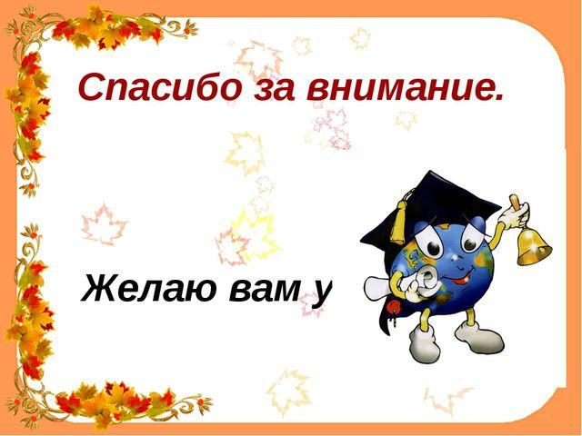 Спасибо за внимание. Желаю вам успехов!