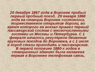 20 декабря 1867 года в Воронеж прибыл первый пробный поезд. 29 января 1868 го