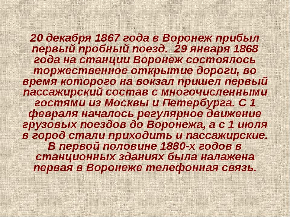 20 декабря 1867 года в Воронеж прибыл первый пробный поезд. 29 января 1868 го...