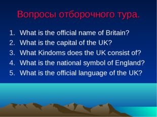 Вопросы отборочного тура. What is the official name of Britain? What is the c