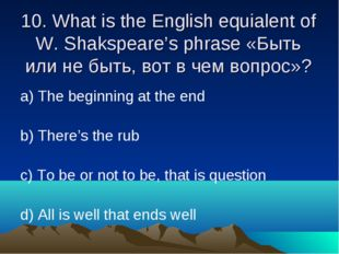 10. What is the English equialent of W. Shakspeare's phrase «Быть или не быть