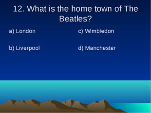 12. What is the home town of The Beatles? а) London b) Liverpool	 c) Wimbledo
