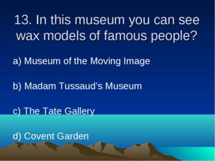 13. In this museum you can see wax models of famous people? а) Museum of the