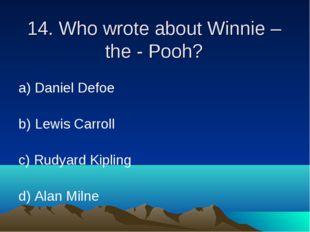 14. Who wrote about Winnie – the - Pooh? а) Daniel Defoe b) Lewis Carroll c)