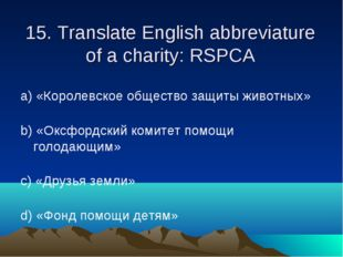 15. Translate English abbreviature of a charity: RSPCA а) «Королевское общест