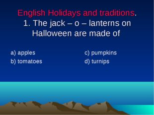 English Holidays and traditions. 1. The jack – o – lanterns on Halloween are